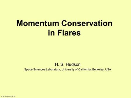 Momentum Conservation in Flares H. S. Hudson Space Sciences Laboratory, University of California, Berkeley, USA Canfield 08/09/10.