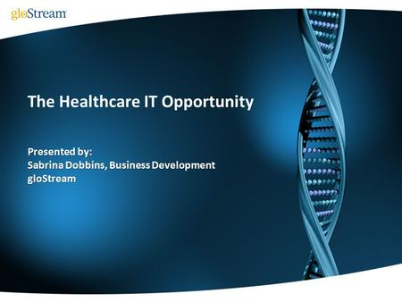 The Healthcare IT Opportunity Presented by: Sabrina Dobbins, Business Development gloStream.
