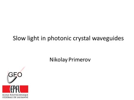 Slow light in photonic crystal waveguides Nikolay Primerov.
