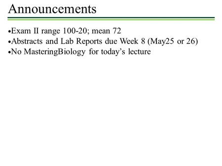 Announcements ● Exam II range 100-20; mean 72 ● Abstracts and Lab Reports due Week 8 (May25 or 26) ● No MasteringBiology for today's lecture.