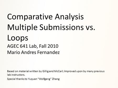 Comparative Analysis Multiple Submissions vs. Loops AGEC 641 Lab, Fall 2010 Mario Andres Fernandez Based on material written by Gillig and McCarl; Improved.