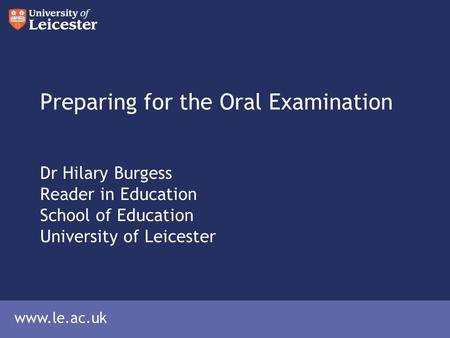Www.le.ac.uk Preparing for the Oral Examination Dr Hilary Burgess Reader in Education School of Education University of Leicester.