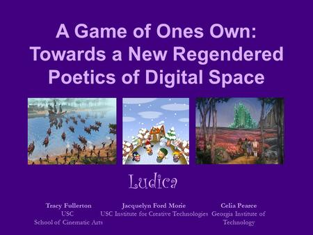 A Game of Ones Own: Towards a New Regendered Poetics of Digital Space Tracy Fullerton USC School of Cinematic Arts Jacquelyn Ford Morie USC Institute for.