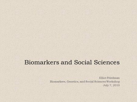 Biomarkers and Social Sciences Elliot Friedman Biomarkers, Genetics, and Social Sciences Workshop July 7, 2010.