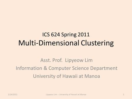 ICS 624 Spring 2011 Multi-Dimensional Clustering Asst. Prof. Lipyeow Lim Information & Computer Science Department University of Hawaii at Manoa 1/24/20111Lipyeow.