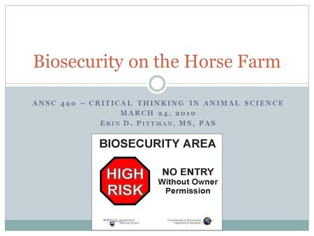 ANSC 420 – CRITICAL THINKING IN ANIMAL SCIENCE MARCH 24, 2010 E RIN D. P ITTMAN, MS, PAS Biosecurity on the Horse Farm.