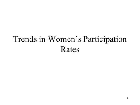 1 Trends in Women's Participation Rates. 2 We have used an economic model to illustrate some of the details that can explain why people work and how much.