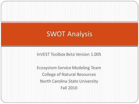 InVEST Toolbox Beta Version 1.005 Ecosystem Service Modeling Team College of Natural Resources North Carolina State University Fall 2010 SWOT Analysis.