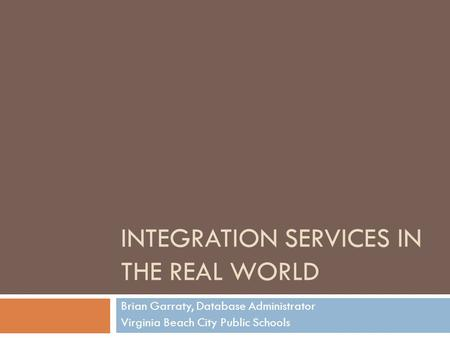 INTEGRATION SERVICES IN THE REAL WORLD Brian Garraty, Database Administrator Virginia Beach City Public Schools.