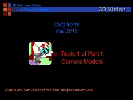 3D Vision Topic 1 of Part II Camera Models CSC I6716 Fall 2010