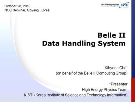Belle II Data Handling System Kihyeon Cho * (on behalf of the Belle II Computing Group) *Presenter High Energy Physics Team KISTI (Korea Institute of Science.