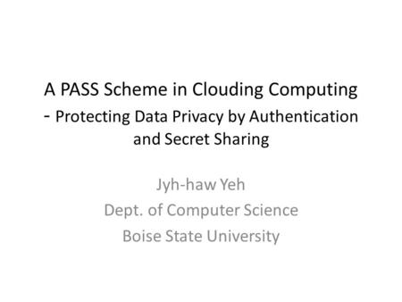 A PASS Scheme in Clouding Computing - Protecting Data Privacy by Authentication and Secret Sharing Jyh-haw Yeh Dept. of Computer Science Boise State University.