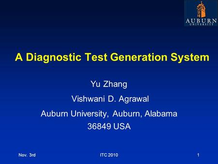 A Diagnostic Test Generation System Yu Zhang Vishwani D. Agrawal Auburn University, Auburn, Alabama 36849 USA Nov. 3rdITC 20101.