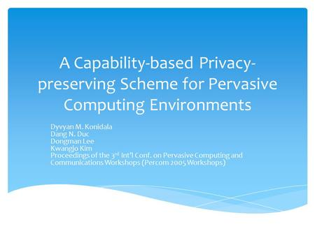 A Capability-based Privacy- preserving Scheme for Pervasive Computing Environments Dyvyan M. Konidala Dang N. Duc Dongman Lee Kwangjo Kim Proceedings of.