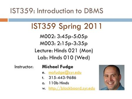 IST359: Introduction to DBMS IST359 Spring 2011 Instructor : Michael Fudge t. 315-443-9686 o.110b Hinds w.http://blackboard.syr.eduhttp://blackboard.syr.edu.