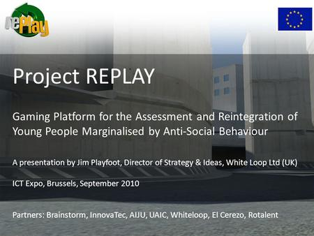 Project REPLAY Gaming Platform for the Assessment and Reintegration of Young People Marginalised by Anti-Social Behaviour A presentation by Jim Playfoot,