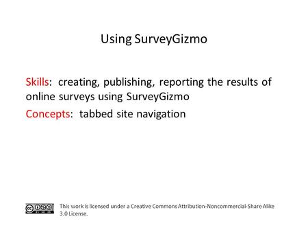 Skills: creating, publishing, reporting the results of online surveys using SurveyGizmo Concepts: tabbed site navigation This work is licensed under a.