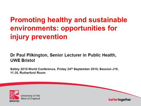 Promoting healthy and sustainable environments: opportunities for injury prevention Dr Paul Pilkington, Senior Lecturer in Public Health, UWE Bristol Safety.