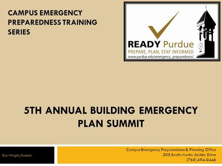 5TH ANNUAL BUILDING EMERGENCY PLAN SUMMIT Campus Emergency Preparedness & Planning Office 205 South Martin Jischke Drive (765) 494-0446 Ron Wright, Director.