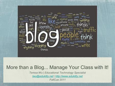More than a Blog... Manage Your Class with It! Teresa Wu | Educational Technology Specialist |
