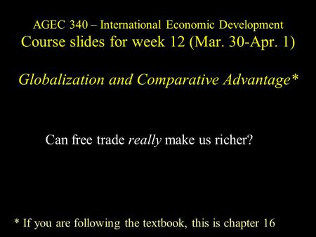 AGEC 340 – International Economic Development Course slides for week 12 (Mar. 30-Apr. 1) Globalization and Comparative Advantage* Can free trade really.