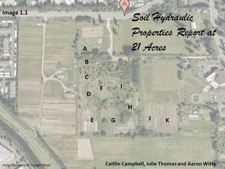 Image courtesy of Google Maps Caitlin Campbell, Julie Thomas and Aaron Witty A B C D E F G I H J K Image 1.1 Soil Hydraulic Properties Report at 21 Acres.