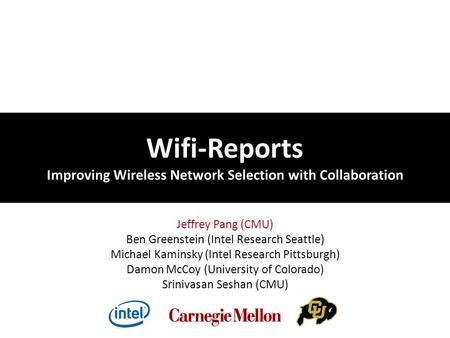 Wifi-Reports Improving Wireless Network Selection with Collaboration Jeffrey Pang (CMU) Ben Greenstein (Intel Research Seattle) Michael Kaminsky (Intel.