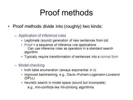 Proof methods Proof methods divide into (roughly) two kinds: –Application of inference rules Legitimate (sound) generation of new sentences from old Proof.