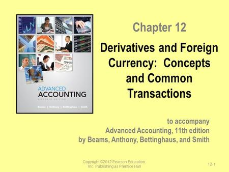 To accompany Advanced Accounting, 11th edition by Beams, Anthony, Bettinghaus, and Smith Chapter 12 Derivatives and Foreign Currency: Concepts and Common.
