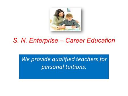 S. N. Enterprise – Career Education We provide qualified teachers for personal tuitions.