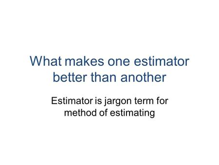What makes one estimator better than another Estimator is jargon term for method of estimating.
