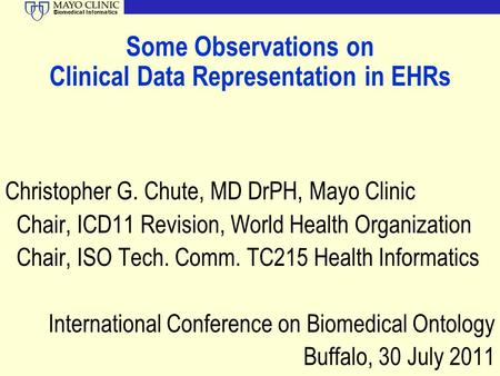 Biomedical Informatics Some Observations on Clinical Data Representation in EHRs Christopher G. Chute, MD DrPH, Mayo Clinic Chair, ICD11 Revision, World.