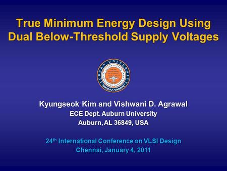 True Minimum Energy Design Using Dual Below-Threshold Supply Voltages Kyungseok Kim and Vishwani D. Agrawal ECE Dept. Auburn University Auburn, AL 36849,