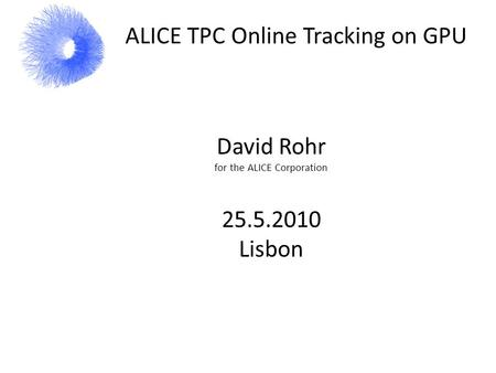 ALICE TPC Online Tracking on GPU David Rohr for the ALICE Corporation 25.5.2010 Lisbon.