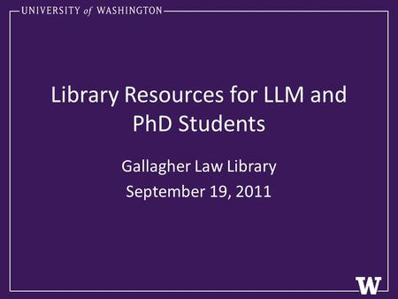 Library Resources for LLM and PhD Students Gallagher Law Library September 19, 2011.