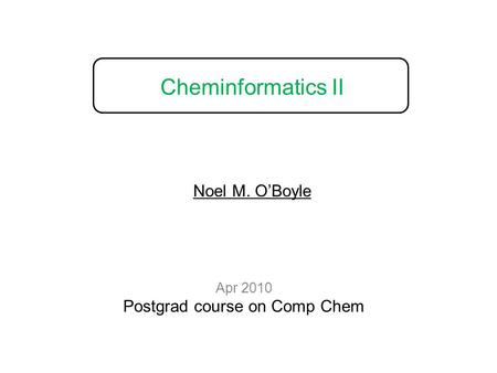 Cheminformatics II Apr 2010 Postgrad course on Comp Chem Noel M. O'Boyle.