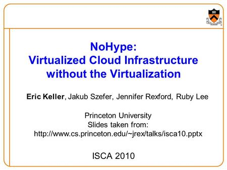 NoHype: Virtualized Cloud Infrastructure without the Virtualization Eric Keller, Jakub Szefer, Jennifer Rexford, Ruby Lee ISCA 2010 Princeton University.