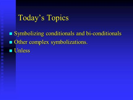 Today's Topics n Symbolizing conditionals and bi-conditionals n Other complex symbolizations. n Unless.