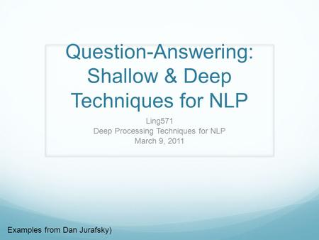 Question-Answering: Shallow & Deep Techniques for NLP Ling571 Deep Processing Techniques for NLP March 9, 2011 Examples from Dan Jurafsky)
