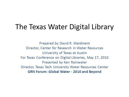 The Texas Water Digital Library Prepared by David R. Maidment Director, Center for Research in Water Resources University of Texas at Austin For Texas.