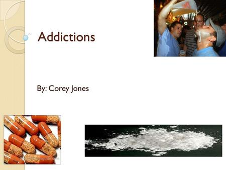 Addictions By: Corey Jones. Need to Know What is an addiction? A compulsion to repeatedly take a drug or engage in a specific behavior.