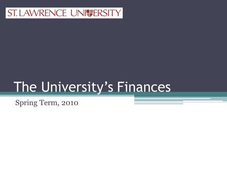 The University's Finances Spring Term, 2010. University's Finances Sources of FundsUses of Funds Tuition, Room and Board Endowment Spending Gifts Grants.