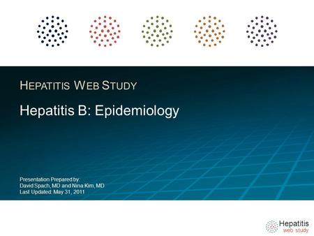 Hepatitis web study H EPATITIS W EB S TUDY Hepatitis B: Epidemiology Presentation Prepared by: David Spach, MD and Nina Kim, MD Last Updated: May 31, 2011.