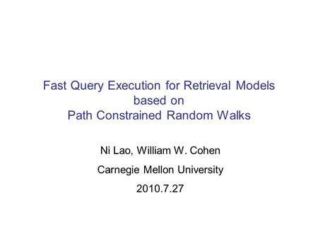 Fast Query Execution for Retrieval Models based on Path Constrained Random Walks Ni Lao, William W. Cohen Carnegie Mellon University 2010.7.27.
