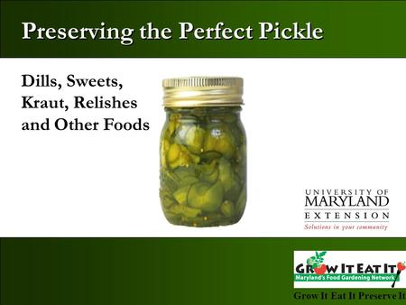 Grow It Eat It Preserve It! Dills, Sweets, Kraut, Relishes and Other Foods Preserving the Perfect Pickle.