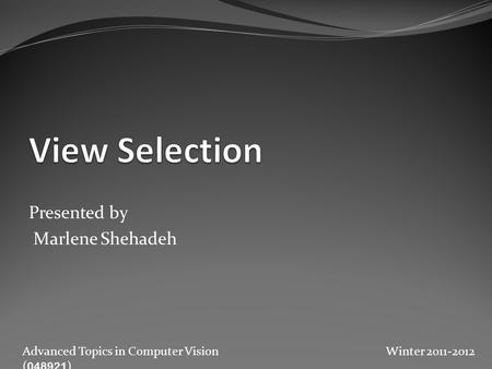 Presented by Marlene Shehadeh Advanced Topics in Computer Vision ( 048921 ) Winter 2011-2012.