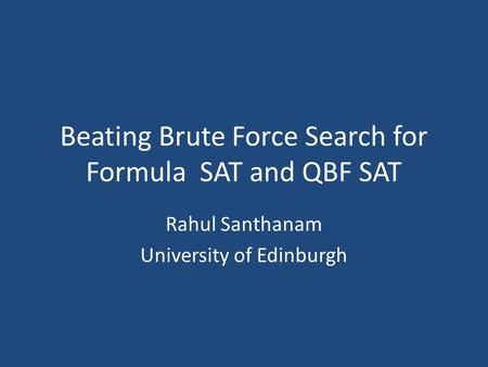 Beating Brute Force Search for Formula SAT and QBF SAT Rahul Santhanam University of Edinburgh.