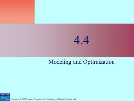 Copyright © 2007 Pearson Education, Inc. Publishing as Pearson Prentice Hall 4.4 Modeling and Optimization.