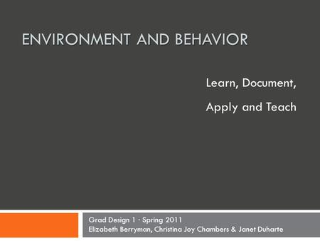 ENVIRONMENT AND BEHAVIOR Learn, Document, Apply and Teach Grad Design 1 · Spring 2011 Elizabeth Berryman, Christina Joy Chambers & Janet Duharte.
