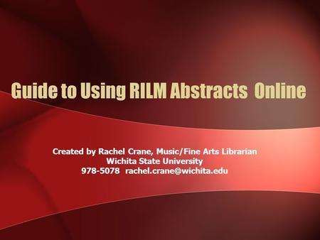 Guide to Using RILM Abstracts Online Created by Rachel Crane, Music/Fine Arts Librarian Wichita State University 978-5078